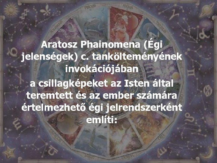 Aratosz Phainomena (Égi jelenségek) c. tankölteményének invokációjában a csillagképeket az Isten által teremtett és