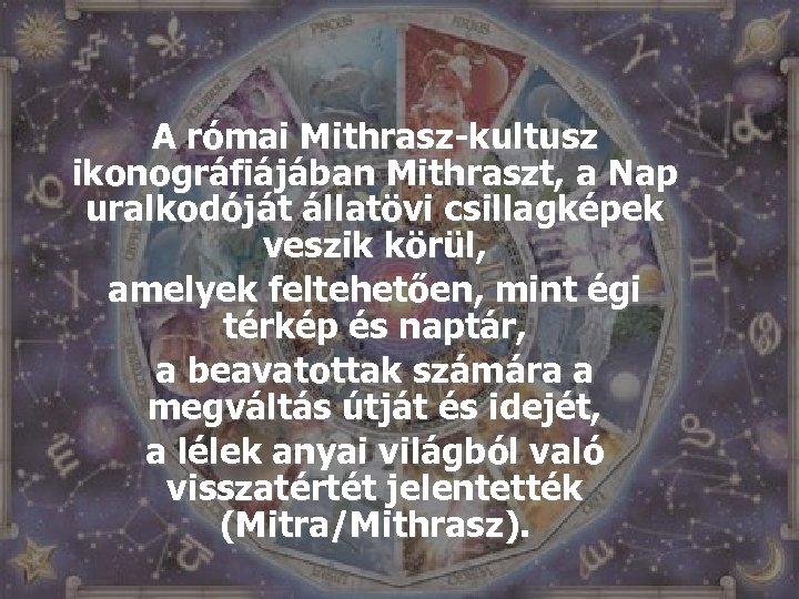 A római Mithrasz-kultusz ikonográfiájában Mithraszt, a Nap uralkodóját állatövi csillagképek veszik körül, amelyek feltehetően,