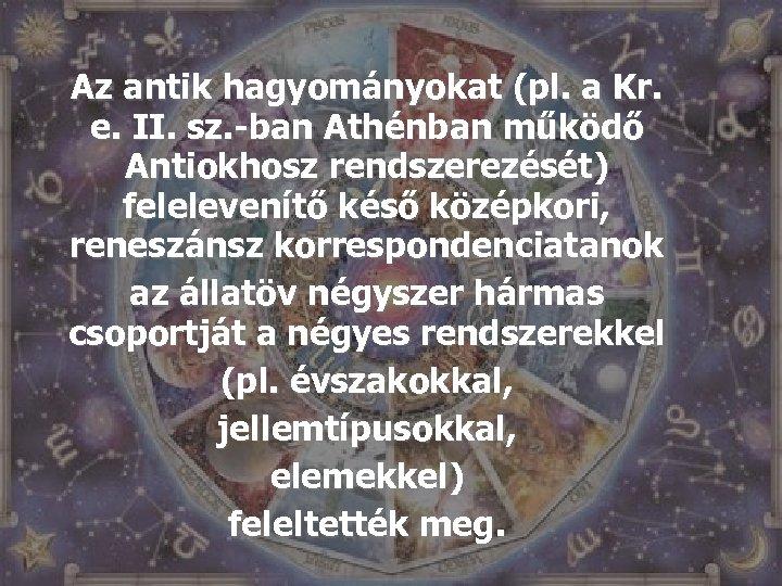 Az antik hagyományokat (pl. a Kr. e. II. sz. -ban Athénban működő Antiokhosz rendszerezését)