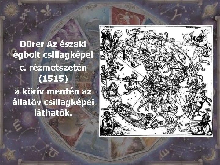 Dürer Az északi égbolt csillagképei c. rézmetszetén (1515) a körív mentén az állatöv csillagképei