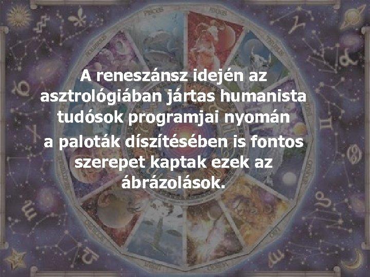 A reneszánsz idején az asztrológiában jártas humanista tudósok programjai nyomán a paloták díszítésében is