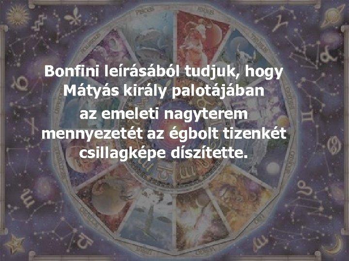 Bonfini leírásából tudjuk, hogy Mátyás király palotájában az emeleti nagyterem mennyezetét az égbolt tizenkét