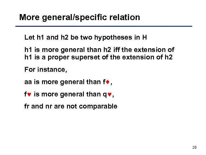 More general/specific relation Let h 1 and h 2 be two hypotheses in H