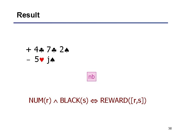 Result + 4 7 2 – 5 j nb NUM(r) BLACK(s) REWARD([r, s]) 36