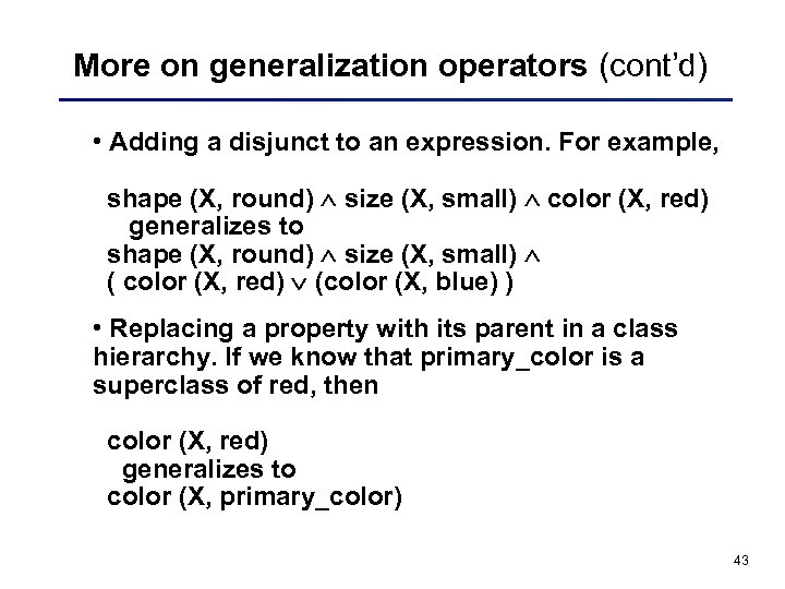 More on generalization operators (cont'd) • Adding a disjunct to an expression. For example,