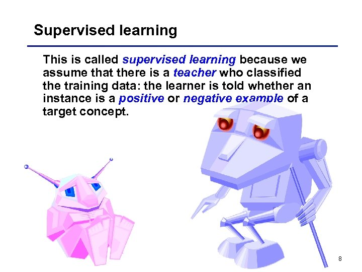 Supervised learning This is called supervised learning because we assume that there is a