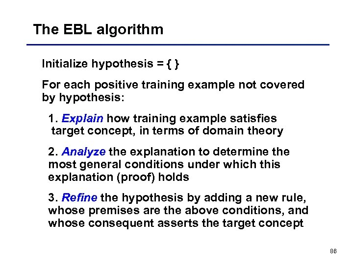The EBL algorithm Initialize hypothesis = { } For each positive training example not
