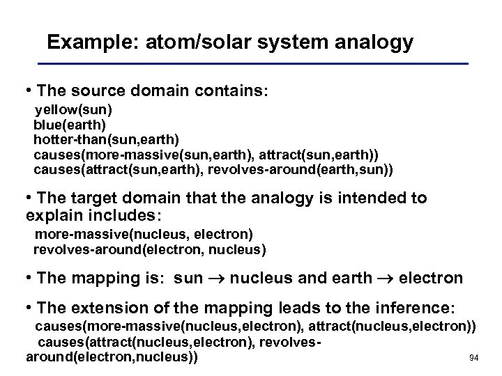 Example: atom/solar system analogy • The source domain contains: yellow(sun) blue(earth) hotter-than(sun, earth) causes(more-massive(sun,