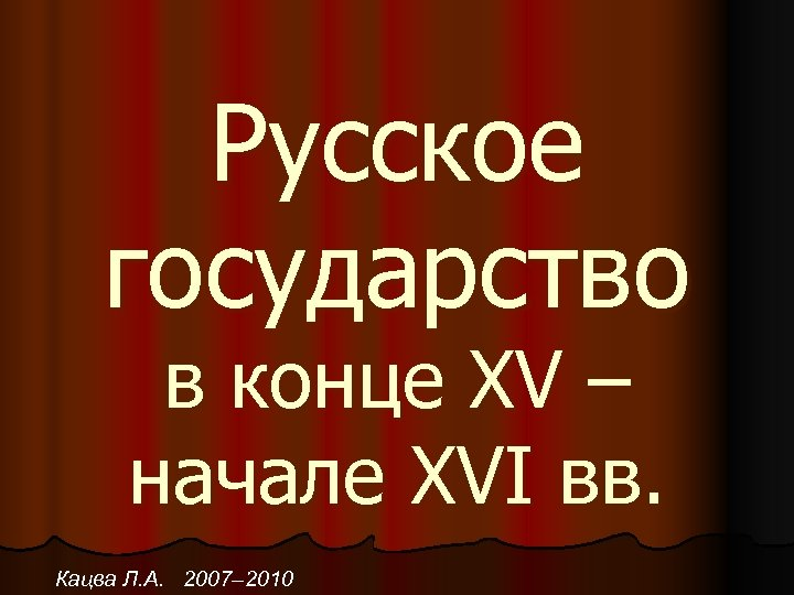 Русское государство в конце XV – начале XVI вв. Кацва Л. А. 2007– 2010