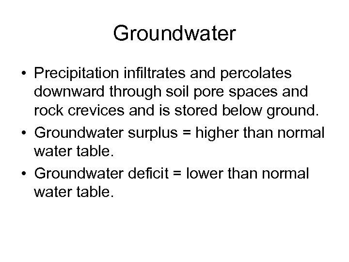 Groundwater • Precipitation infiltrates and percolates downward through soil pore spaces and rock crevices