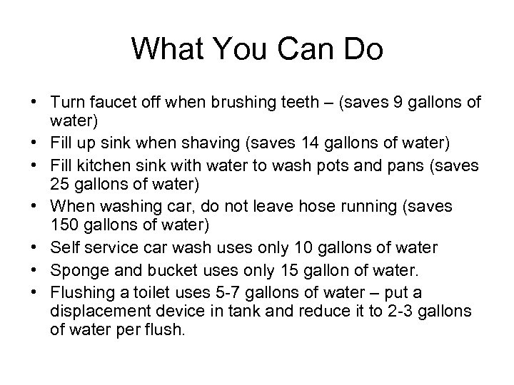 What You Can Do • Turn faucet off when brushing teeth – (saves 9
