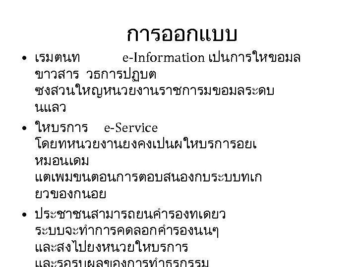 การออกแบบ • เรมตนท e-Information เปนการใหขอมล ขาวสาร วธการปฏบต ซงสวนใหญหนวยงานราชการมขอมลระดบ นแลว • ใหบรการ e-Service โดยทหนวยงานยงคงเปนผใหบรการอยเ หมอนเดม