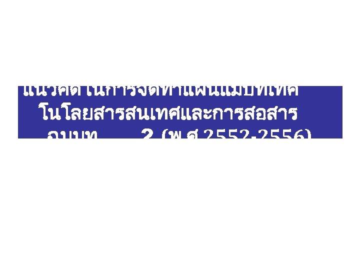 แนวคดในการจดทำแผนแมบทเทค โนโลยสารสนเทศและการสอสาร ฉบบท 2 (พ. ศ. 2552 -2556)