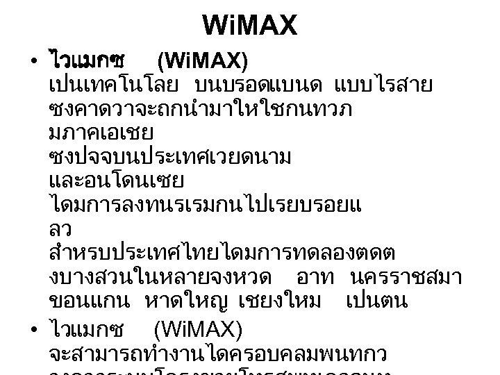 Wi. MAX • ไวแมกซ (Wi. MAX) เปนเทคโนโลย บนบรอดแบนด แบบไรสาย ซงคาดวาจะถกนำมาใหใชกนทวภ มภาคเอเชย ซงปจจบนประเทศเวยดนาม และอนโดนเซย ไดมการลงทนรเรมกนไปเรยบรอยแ