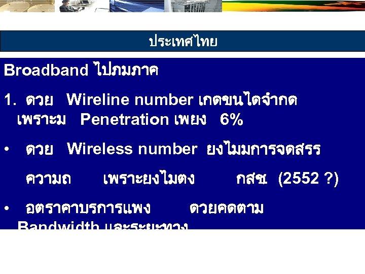 ประเทศไทย Broadband ไปภมภาค 1. ดวย Wireline number เกดขนไดจำกด เพราะม Penetration เพยง 6% • ดวย