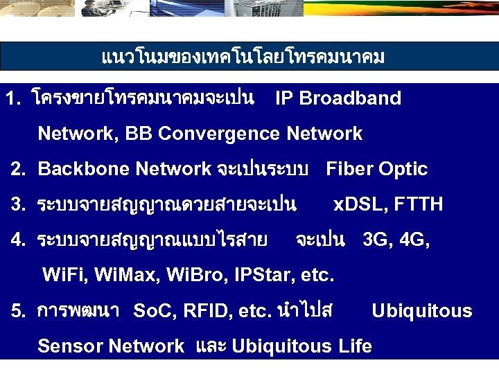 แนวโนมของเทคโนโลยโทรคมนาคม 1. โครงขายโทรคมนาคมจะเปน IP Broadband Network, BB Convergence Network 2. Backbone Network จะเปนระบบ Fiber