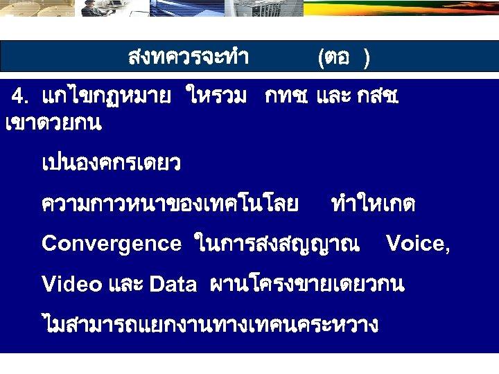 สงทควรจะทำ (ตอ ) 4. แกไขกฏหมาย ใหรวม กทช. และ กสช. เขาดวยกน เปนองคกรเดยว ความกาวหนาของเทคโนโลย ทำใหเกด Convergence