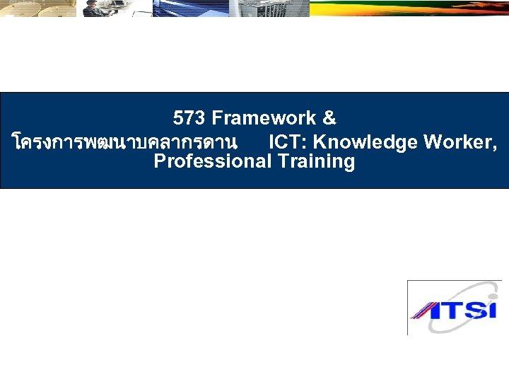 573 Framework & โครงการพฒนาบคลากรดาน ICT: Knowledge Worker, Professional Training