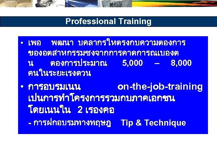 Professional Training • เพอ พฒนา บคลากรใหตรงกบความตองการ ของอตสาหกรรมซงจากการคาดการณเบองต น ตองการประมาณ 5, 000 – 8, 000