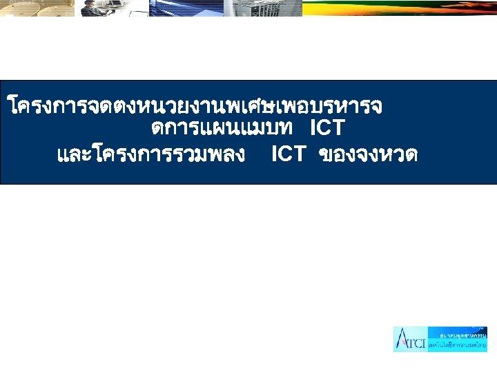 โครงการจดตงหนวยงานพเศษเพอบรหารจ ดการแผนแมบท ICT และโครงการรวมพลง ICT ของจงหวด