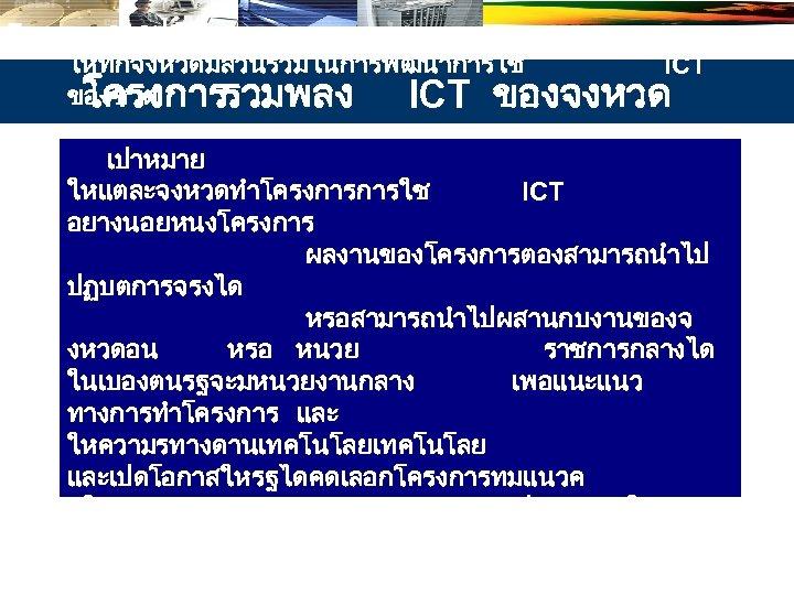 วตถประสงค ใหทกจงหวดมสวนรวมในการพฒนาการใช ICT ของชาต โครงการรวมพลง ICT ของจงหวด เปาหมาย ใหแตละจงหวดทำโครงการการใช ICT อยางนอยหนงโครงการ ผลงานของโครงการตองสามารถนำไป ปฏบตการจรงได หรอสามารถนำไปผสานกบงานของจ