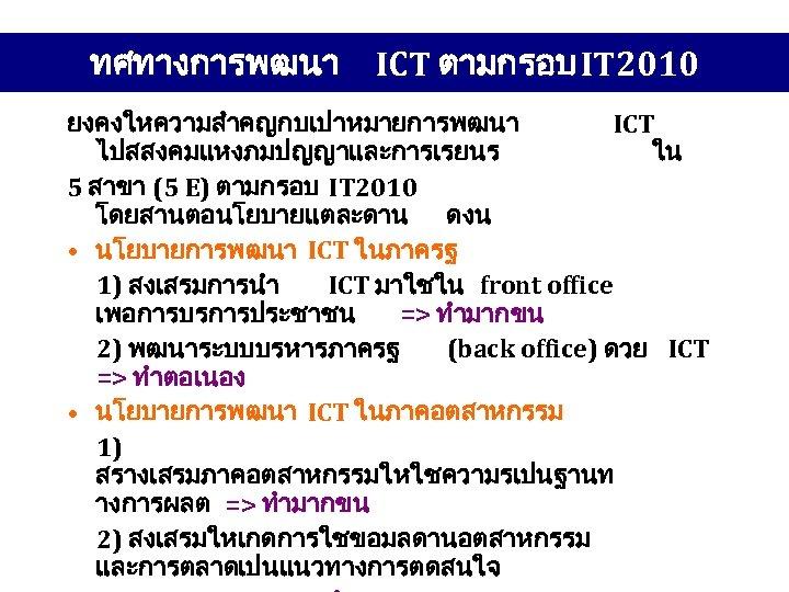 ทศทางการพฒนา ICT ตามกรอบ IT 2010 ยงคงใหความสำคญกบเปาหมายการพฒนา ICT ไปสสงคมแหงภมปญญาและการเรยนร ใน 5 สาขา (5 E) ตามกรอบ