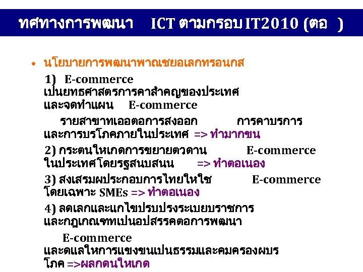 ทศทางการพฒนา ICT ตามกรอบ IT 2010 (ตอ ) • นโยบายการพฒนาพาณชยอเลกทรอนกส 1) E-commerce เปนยทธศาสตรการคาสำคญของประเทศ และจดทำแผน E-commerce