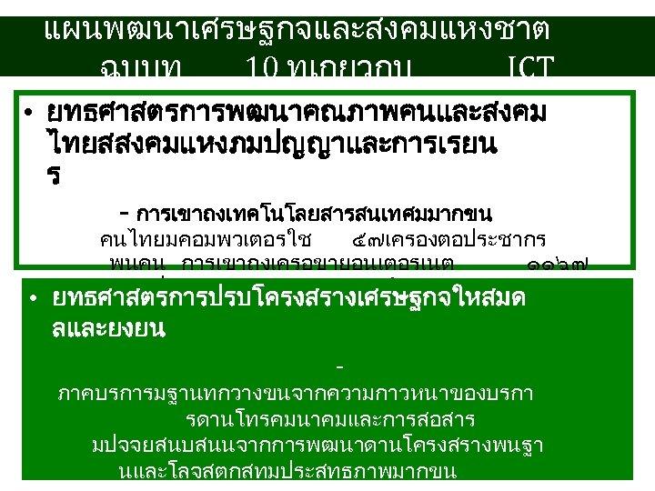 แผนพฒนาเศรษฐกจและสงคมแหงชาต ฉบบท 10 ทเกยวกบ ICT • ยทธศาสตรการพฒนาคณภาพคนและสงคม ไทยสสงคมแหงภมปญญาและการเรยน ร - การเขาถงเทคโนโลยสารสนเทศมมากขน คนไทยมคอมพวเตอรใช ๕๗เครองตอประชากร พนคน