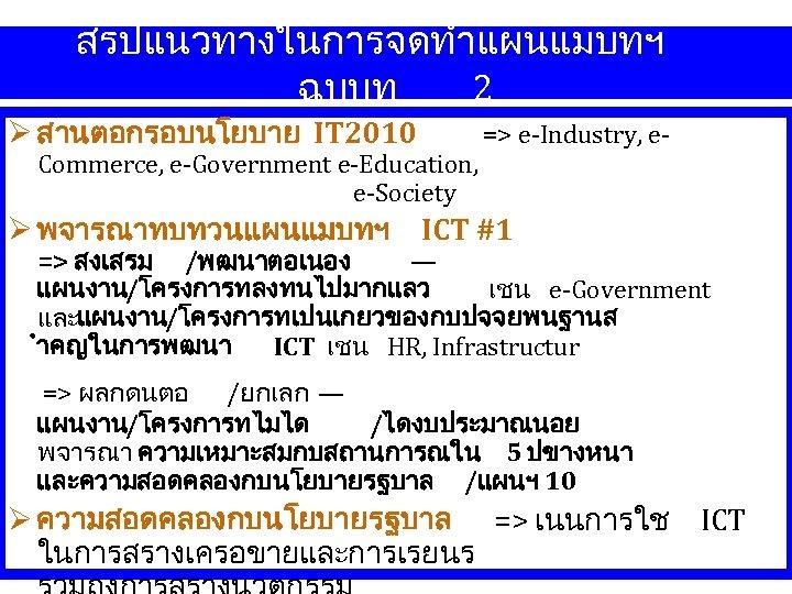สรปแนวทางในการจดทำแผนแมบทฯ ฉบบท 2 สานตอกรอบนโยบาย IT 2010 Commerce, e-Government e-Education, e-Society => e-Industry, e- พจารณาทบทวนแผนแมบทฯ