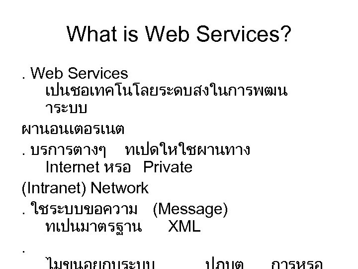 What is Web Services? . Web Services เปนชอเทคโนโลยระดบสงในการพฒน าระบบ ผานอนเตอรเนต. บรการตางๆ ทเปดใหใชผานทาง Internet หรอ