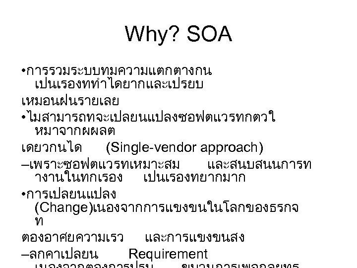 Why? SOA • การรวมระบบทมความแตกตางกน เปนเรองททำไดยากและเปรยบ เหมอนฝนรายเลย • ไมสามารถทจะเปลยนแปลงซอฟตแวรทกตวใ หมาจากผผลต เดยวกนได (Single-vendor approach) –เพราะซอฟตแวรทเหมาะสม และสนบสนนการท