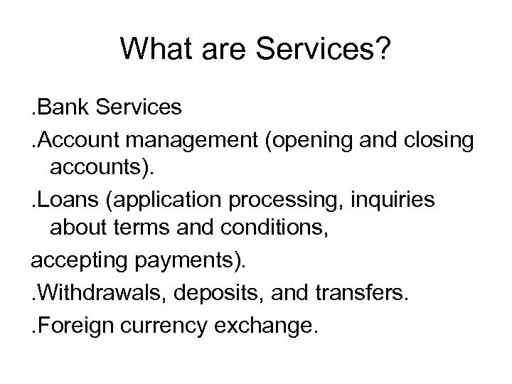What are Services? . Bank Services. Account management (opening and closing accounts). . Loans