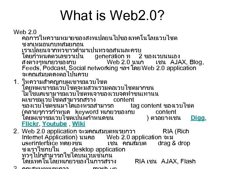 What is Web 2. 0? Web 2. 0 คอการใหความหมายของสงทเปลยนไปของเทคโนโลยเวบไซต ซงกเหมอนกบทสมยกอน เราเปลยนจากทวขาวดำมาเปนทวจอสนนละครบ โดยกำหนดตวเลขวาเปน generation ท