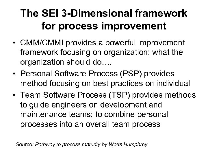 The SEI 3 -Dimensional framework for process improvement • CMM/CMMI provides a powerful improvement