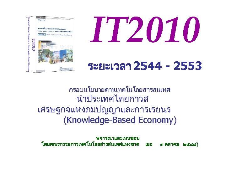 IT 2010 ระยะเวลา 2544 - 2553 กรอบนโยบายดานเทคโนโลยสารสนเทศ : นำประเทศไทยกาวส เศรษฐกจแหงภมปญญาและการเรยนร (Knowledge-Based Economy) พจารณาและเหนชอบ โดยคณะกรรมการเทคโนโลยสารสนเทศแหงชาต