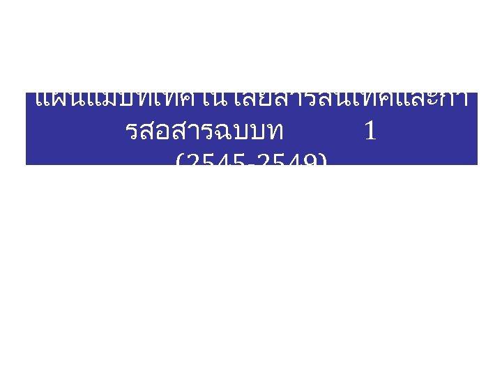 แผนแมบทเทคโนโลยสารสนเทศและกา รสอสารฉบบท 1 (2545 -2549)
