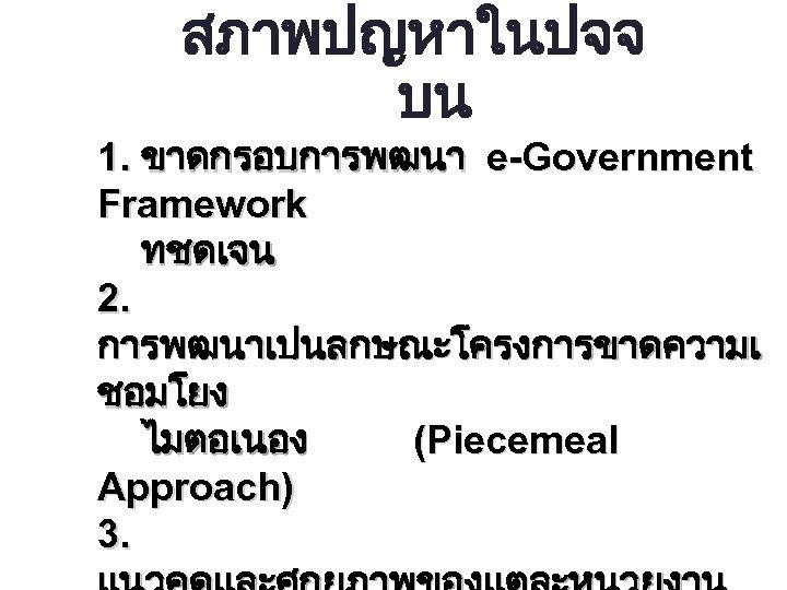 สภาพปญหาในปจจ บน 1. ขาดกรอบการพฒนา e-Government Framework ทชดเจน 2. การพฒนาเปนลกษณะโครงการขาดความเ ชอมโยง ไมตอเนอง (Piecemeal Approach) 3.