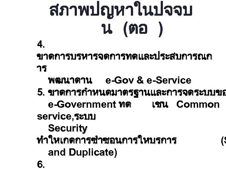 สภาพปญหาในปจจบ น (ตอ ) 4. ขาดการบรหารจดการทดและประสบการณก าร พฒนาดาน e-Gov & e-Service 5. ขาดการกำหนดมาตรฐานและการจดระบบขอ e-Government