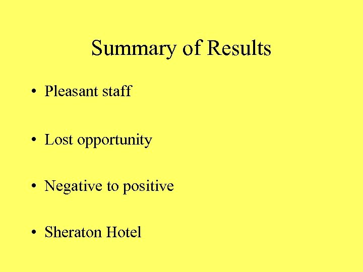 Summary of Results • Pleasant staff • Lost opportunity • Negative to positive •