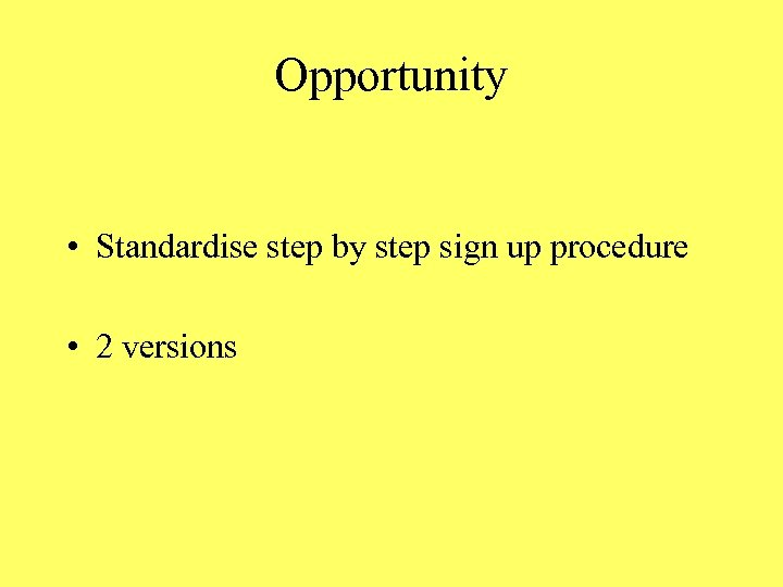 Opportunity • Standardise step by step sign up procedure • 2 versions