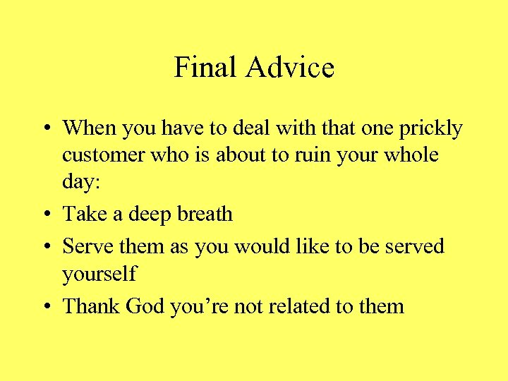 Final Advice • When you have to deal with that one prickly customer who