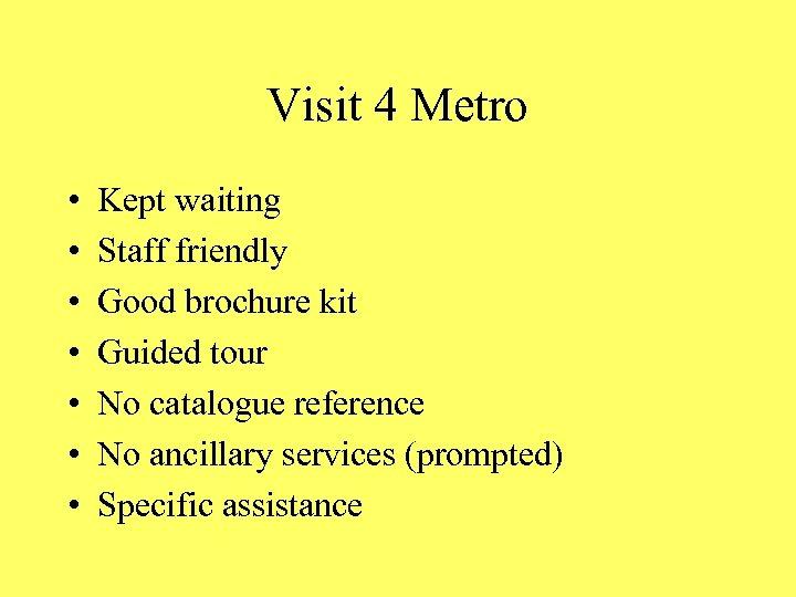 Visit 4 Metro • • Kept waiting Staff friendly Good brochure kit Guided tour