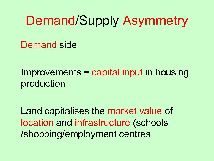Demand/Supply Asymmetry Demand side Improvements = capital input in housing production Land capitalises the