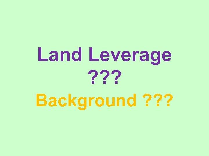Land Leverage ? ? ? Background ? ? ?