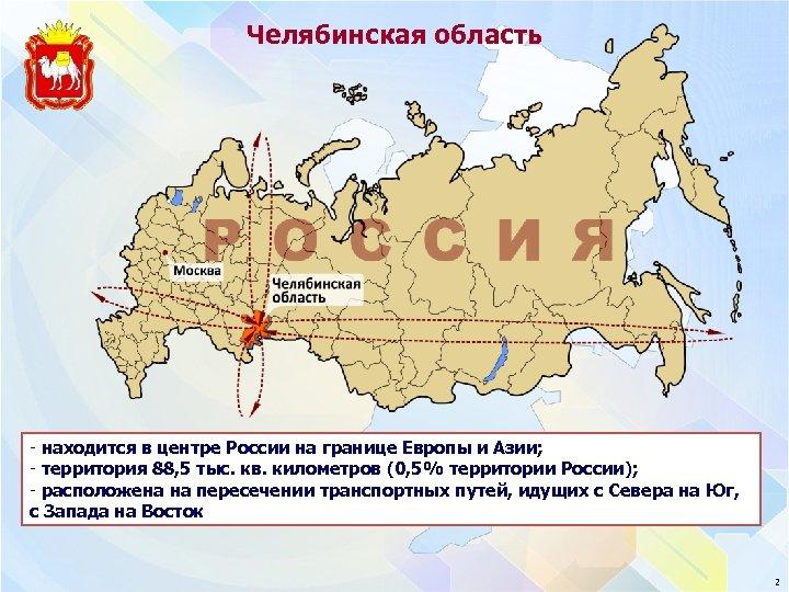 Челябинская область - находится в центре России на границе Европы и Азии; - территория