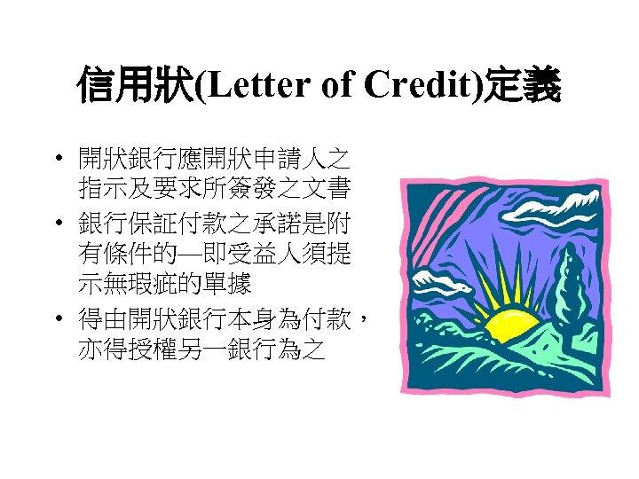 信用狀(Letter of Credit)定義 • 開狀銀行應開狀申請人之 指示及要求所簽發之文書 • 銀行保証付款之承諾是附 有條件的—即受益人須提 示無瑕疵的單據 • 得由開狀銀行本身為付款, 亦得授權另一銀行為之