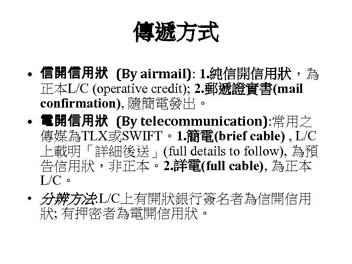 傳遞方式 • 信開信用狀 (By airmail): 1. 純信開信用狀,為 正本L/C (operative credit); 2. 郵遞證實書(mail confirmation), 隨簡電發出。