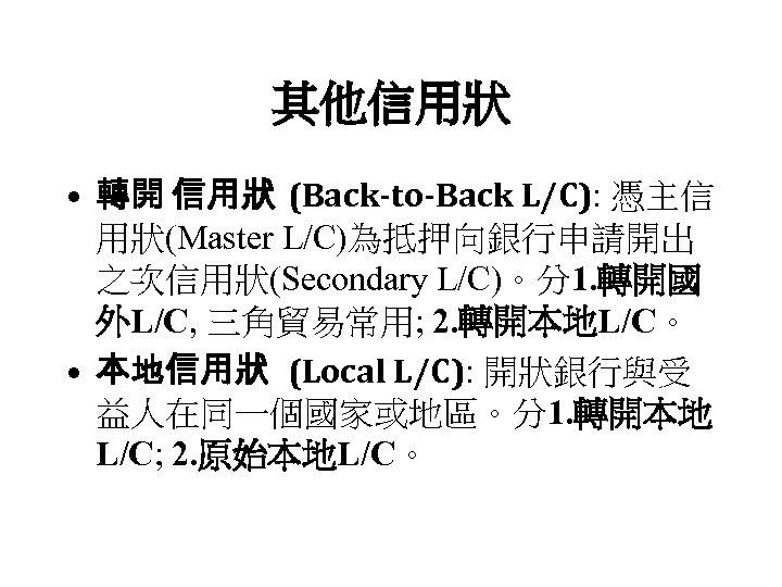 其他信用狀 • 轉開 信用狀 (Back-to-Back L/C): 憑主信 用狀(Master L/C)為抵押向銀行申請開出 之次信用狀(Secondary L/C)。分1. 轉開國 外L/C, 三角貿易常用;