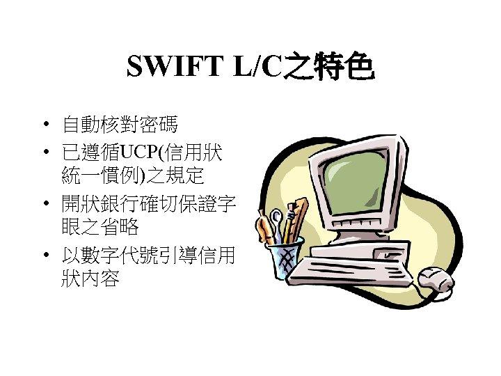 SWIFT L/C之特色 • 自動核對密碼 • 已遵循UCP(信用狀 統一慣例)之規定 • 開狀銀行確切保證字 眼之省略 • 以數字代號引導信用 狀內容