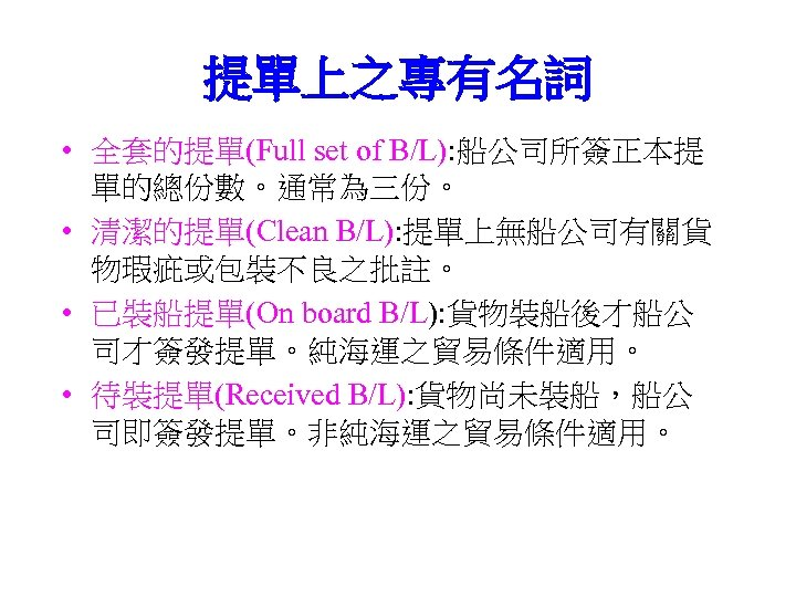 提單上之專有名詞 • 全套的提單(Full set of B/L): 船公司所簽正本提 單的總份數。通常為三份。 • 清潔的提單(Clean B/L): 提單上無船公司有關貨 物瑕疵或包裝不良之批註。 •